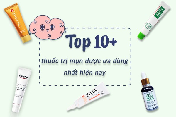 Top 10+ thuốc trị mụn được ưa dùng nhất hiện nay.
